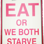 Eat or we both starve